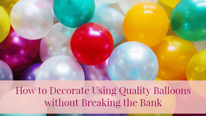 How to Decorate Using Quality Balloons without Breaking the Bank